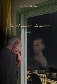 Jean-Philippe Castan - J'ai volé une vie... la mienne.