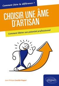 Jean-Philippe Cavaillé-Flageul - Choisir une âme d'artisan - Comment libérer son potentiel professionnel.