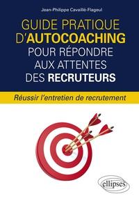Jean-Philippe Cavaillé-Flageul - Guide pratique d'autocoaching pour répondre aux attentes des recruteurs - Réussir l'entretien de recrutement.