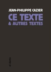 Jean-Philippe Cazier - Ce texte et autres textes.