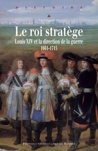 Jean-Philippe Cénat - Le roi stratège - Louis XIV et la direction de la guerre (1661-1715).