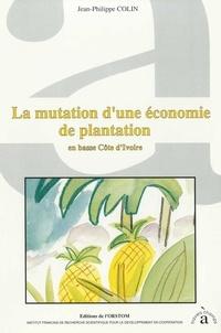 Jean-Philippe Colin - La mutation d'une économie de plantation en basse Côte d'Ivoire.