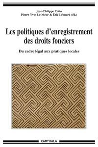Jean-Philippe Colin et Pierre-Yves Le Meur - Les politiques d'enregistrement des droits fonciers. Du cadre légal aux pratiques locales - Du cadre légal aux pratiques locales.