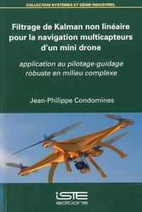 Jean-Philippe Condomines - Filtrage de Kalman non linéaire pour la navigation multicapteurs d'un mini drone - Application au pilotage-guidage robuste en milieu complexe.