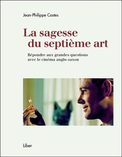 Jean-Philippe Costes - La sagesse du septième art - Répondre aux grandes questions avec le cinéma anglo-saxon.