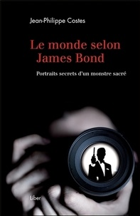 Jean-Philippe Costes - Le monde selon James Bond - Portraits secrets d'un monstre sacré.