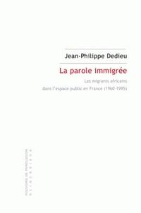 Jean-Philippe Dedieu - La parole immigrée - Les migrants africains dans l'espace public en France (1960-1995).