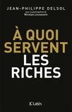 Jean-Philippe Delsol - A quoi servent les riches ?.