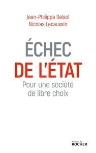 Jean-Philippe Delsol et Nicolas Lecaussin - Echec de l'Etat - Pour une société de libre choix.