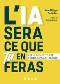 Jean-Philippe Desbiolles - L'IA sera ce que tu en feras - Les 10 règles d'or de l'intelligence artificielle.