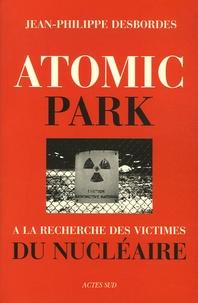 Jean-Philippe Desbordes - Atomic Park - A la recherche des victimes du nucléaire.