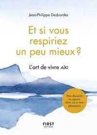 Jean-Philippe Desbordes - Et si vous respiriez un peu mieux ? - L'art de vivre Aïki.