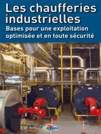 Jean-Philippe Douay - Les chaufferies industrielles - Bases pour une exploitation optimisée et en toute sécurité.