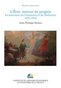 Jean-Philippe Dumas - L'Etat, moteur du progrès - Le ministère du Commerce et de l'Industrie (1870-1914).