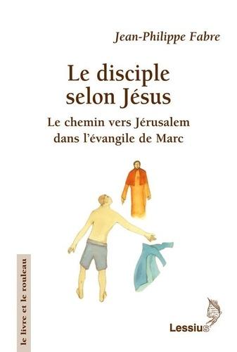Jean-Philippe Fabre - Le disciple selon Jésus - Le chemin vers Jérusalem dans l'évangile de Marc.