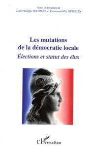 Jean-Philippe Feldman et Emmanuel-Pie Guiselin - Les mutations de la démocratie locale - Elections et statut des élus.