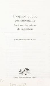 Jean-Philippe Heurtin et Marie-Anne Frison-Roche - L'espace public parlementaire - Essai sur les raisons du législateur.