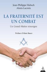 Jean-Philippe Hubsch et Alexis Lacroix - La fraternité est un combat - Un Grand-Maître témoigne.