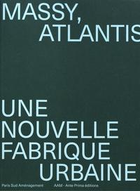 Jean-Philippe Hugron et Hervé Abbadie - Massy, Atlantis - Une nouvelle fabrique urbaine.