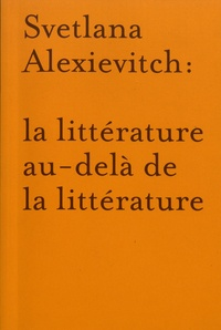 Jean-Philippe Jaccard et Annick Morard - Svetlana Alexievitch : la littérature au-delà de la littérature.