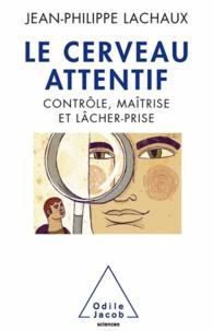 Jean-Philippe Lachaux - Cerveau attentif (Le) - Contrôle, maîtrise, lâcher-prise.