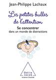 Jean-Philippe Lachaux - Les Petites Bulles de l'attention - Se concentrer dans un monde de distractions.