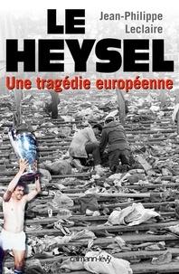 Jean-Philippe Leclaire - Le Heysel - Une tragédie européenne.