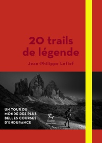 Jean-Philippe Lefief - 20 trails de légende - Un tour du monde des plus belles courses d'endurance.