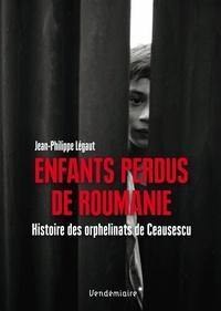 Jean-Philippe Légaut - Enfants perdus de Roumanie - Histoire des orphelinats de Ceausescu.