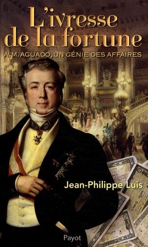 Jean-Philippe Luis - L'ivresse  de la fortune - A. M. Aguado, un génie des affaires.