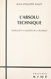Jean-Philippe Milet - L'absolu technique - Heidegger et la question de la technique.