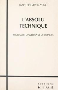 Jean-Philippe Milet - L'absolu technique - Heidegger et la question de la technique.