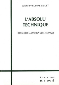 Jean-Philippe Milet - L'absolu technique. - Heidegger et la question de la technique.