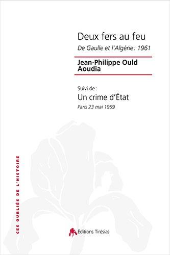 Jean-Philippe Ould Aoudia - Deux fers au feu - De Gaulle et l'Algérie : 1961 suivi de Un crime d'Etat, Paris 23 mai 1959.