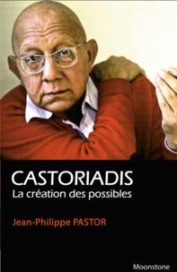 Jean-Philippe Pastor - Castoriadis, la création des possibles.