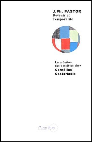Jean-Philippe Pastor - Devenir et temporalité - La création des possibles chez Cornélius Castoriadis.