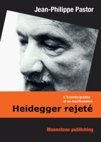 Jean-Philippe Pastor - Heidegger rejeté - L'Inanticipable et sa manifestation.