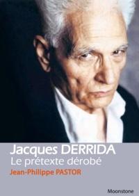 Jean-Philippe Pastor - Jacques Derrida, le prétexte dérobé.