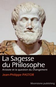 Jean-Philippe Pastor - La Sagesse du Philosophe - Aristote et la question du changement.