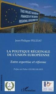Jean-Philippe Peuziat - La politique régionale de l'Union Européenne - Entre expertise et réforme.