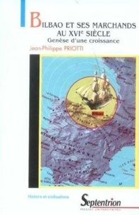 Jean-Philippe Priotti - Bilbao et ses marchands au XVIe siècle - Genèse d'une croissance.
