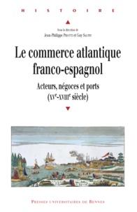 Jean-Philippe Priotti et Guy Saupin - Le commerce atlantique franco-espagnol - Acteurs, négoces et ports (XVe-XVIIIe siècle).