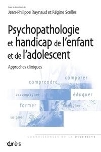 Jean-Philippe Raynaud et Régine Scelles - Psychopathologie et handicap de l'enfant et de l'adolescent - Approches cliniques.