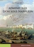 Jean-Philippe Rey - Administrer Lyon sous Napoléon.