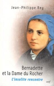 Jean-Philippe Rey - Bernadette et la Dame du Rocher - L'insolite rencontre.