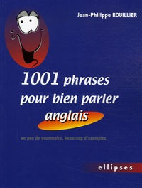 Jean-Philippe Rouillier - 1001 Phrases pour bien parler anglais - Un peu de grammaire, beaucoup d'exemples.