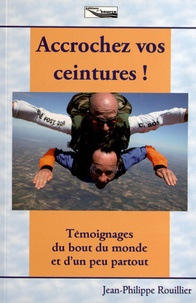 Jean-Philippe Rouillier - Accrochez vos ceintures ! - Témoignages du bout du monde et d'un peu partout.