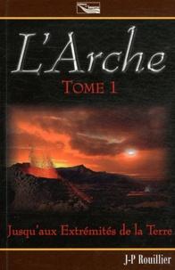 Jean-Philippe Rouillier - L'Arche Tome 1 : Jusqu'aux extrémités de la terre.