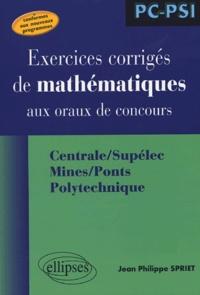 Jean Philippe Spriet - Exercices corrigés de mathématiques aux oraux de concours - Centrale/Supélec, Mines/Ponts, Polytechnique.