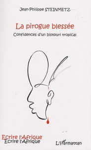 Jean-Philippe Steinmetz - La pirogue blessée - Confidences d'un bistouri tropical.
